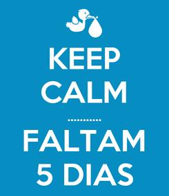 Poster: KEEP CALM ........... FALTAM 5 DIAS
