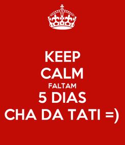 Poster: KEEP CALM FALTAM 5 DIAS CHA DA TATI =)