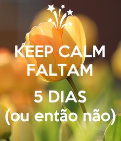 Poster: KEEP CALM FALTAM  5 DIAS (ou então não)