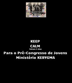 Poster: KEEP  CALM  Faltam 5 dias  Para o Pré-Congresso de Jovens Ministério KERYGMA