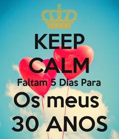 Poster: KEEP CALM Faltam 5 Dias Para Os meus  30 ANOS