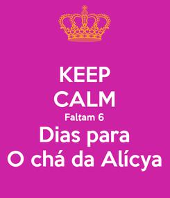 Poster: KEEP CALM Faltam 6 Dias para O chá da Alícya