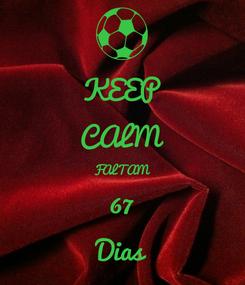 Poster: KEEP CALM FALTAM 67 Dias