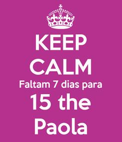 Poster: KEEP CALM Faltam 7 dias para 15 the Paola