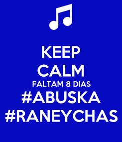Poster: KEEP CALM FALTAM 8 DIAS #ABUSKA #RANEYCHAS