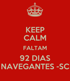 Poster: KEEP CALM FALTAM 92 DIAS NAVEGANTES -SC
