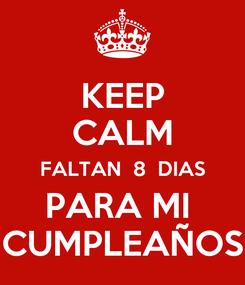 Poster: KEEP CALM FALTAN  8  DIAS PARA MI  CUMPLEAÑOS