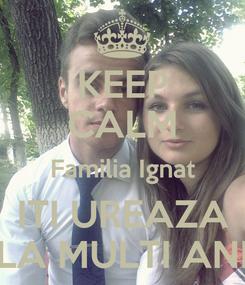 Poster: KEEP CALM Familia Ignat ITI UREAZA LA MULTI ANI