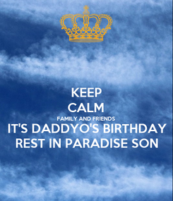Poster: KEEP CALM FAMILY AND FRIENDS IT'S DADDYO'S BIRTHDAY REST IN PARADISE SON