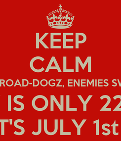 Poster: KEEP CALM FAMILY FRENZ EX's ROAD-DOGZ, ENEMIES SWITCHERS & HATERZ MY BIRTHDAY IS ONLY 22 DAYS AWAY AND IT'S JULY 1st FOOL