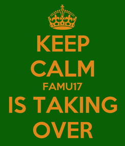 Poster: KEEP CALM FAMU17 IS TAKING OVER