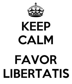 Poster: KEEP CALM  FAVOR LIBERTATIS