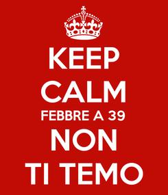 Poster: KEEP CALM FEBBRE A 39 NON TI TEMO
