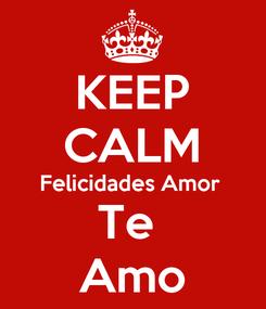 Poster: KEEP CALM Felicidades Amor  Te  Amo