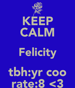 Poster: KEEP CALM Felicity tbh:yr coo rate:8 <3
