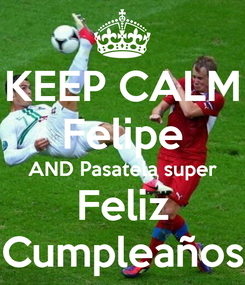 Poster: KEEP CALM Felipe AND Pasatela super Feliz Cumpleaños