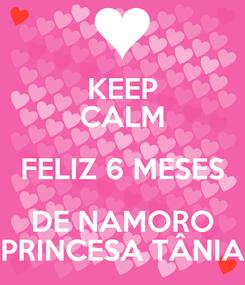 Poster: KEEP CALM FELIZ 6 MESES DE NAMORO PRINCESA TÂNIA