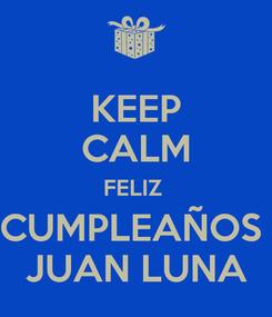 Poster: KEEP CALM FELIZ  CUMPLEAÑOS  JUAN LUNA