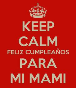 Poster: KEEP CALM FELIZ CUMPLEAÑOS PARA MI MAMI