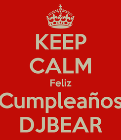 Poster: KEEP CALM Feliz Cumpleaños DJBEAR