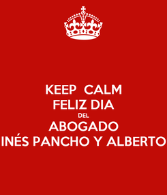 Poster: KEEP  CALM FELIZ DIA DEL ABOGADO INÉS PANCHO Y ALBERTO