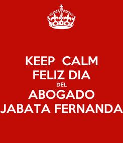 Poster: KEEP  CALM FELIZ DIA DEL ABOGADO JABATA FERNANDA