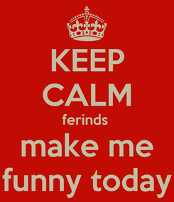Poster: KEEP CALM ferinds  make me funny today