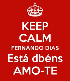 Poster: KEEP CALM FERNANDO DIAS Está dbéns AMO-TE