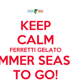 Poster: KEEP CALM FERRETTI GELATO SUMMER SEASON TO GO!