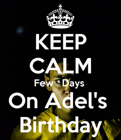 Poster: KEEP CALM Few   Days  On Adel's  Birthday