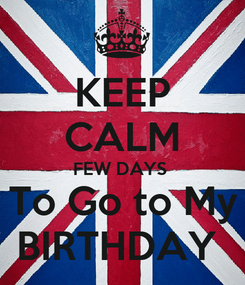 Poster: KEEP CALM FEW DAYS  To Go to My BIRTHDAY