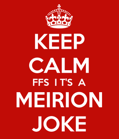 Poster: KEEP CALM FFS  I T'S  A MEIRION JOKE