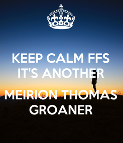 Poster: KEEP CALM FFS IT'S ANOTHER  MEIRION THOMAS GROANER