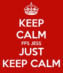 Poster: KEEP CALM FFS JESS JUST KEEP CALM