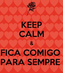 Poster: KEEP CALM & FICA COMIGO  PARA SEMPRE