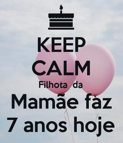 Poster: KEEP CALM Filhota  da  Mamãe faz  7 anos hoje