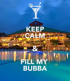 Poster: KEEP CALM & FILL MY  BUBBA