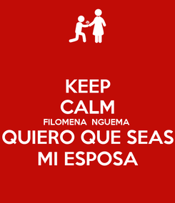 Poster: KEEP CALM FILOMENA  NGUEMA  QUIERO QUE SEAS MI ESPOSA