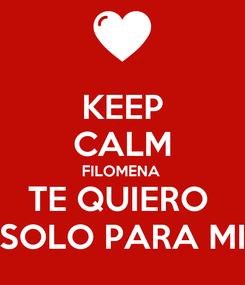 Poster: KEEP CALM FILOMENA  TE QUIERO  SOLO PARA MI
