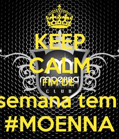 Poster: KEEP CALM FIM DE  semana tem  #MOENNA