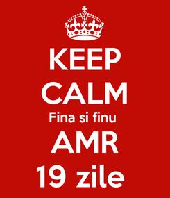 Poster: KEEP CALM Fina si finu  AMR 19 zile