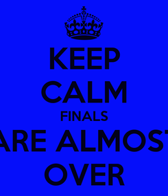 Poster: KEEP CALM FINALS ARE ALMOST OVER