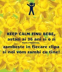 Poster: KEEP CALM FINU BEBE, astazi ai 36 ani si o zi Viata e frumoasa, zambeste in fiecare clipa si noi vom zambi cu tine!