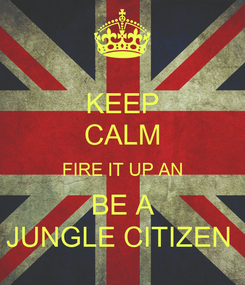 Poster: KEEP CALM FIRE IT UP AN BE A JUNGLE CITIZEN