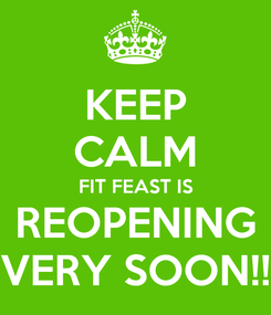 Poster: KEEP CALM FIT FEAST IS REOPENING VERY SOON!!