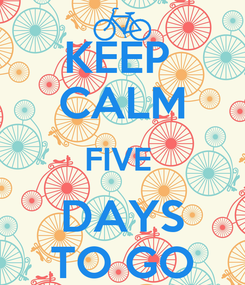 Poster: KEEP  CALM FIVE  DAYS TO GO