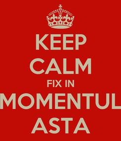 Poster: KEEP CALM FIX IN MOMENTUL ASTA