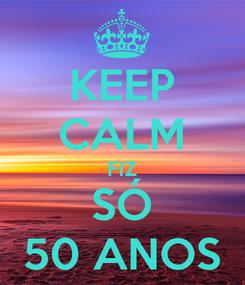 Poster: KEEP CALM FIZ SÓ 50 ANOS