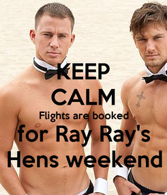 Poster: KEEP CALM Flights are booked for Ray Ray's Hens weekend