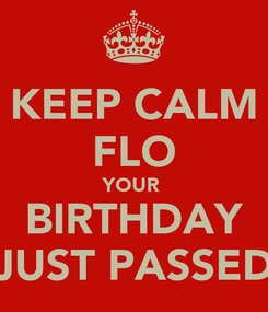 Poster: KEEP CALM FLO YOUR  BIRTHDAY JUST PASSED